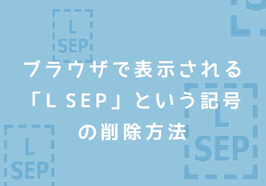 ブラウザで表示される「L SEP」という記号の削除方法